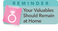 Reminder: Your Valuables Should Remain at Home Reminder: Your Valuables Should Remain at Home